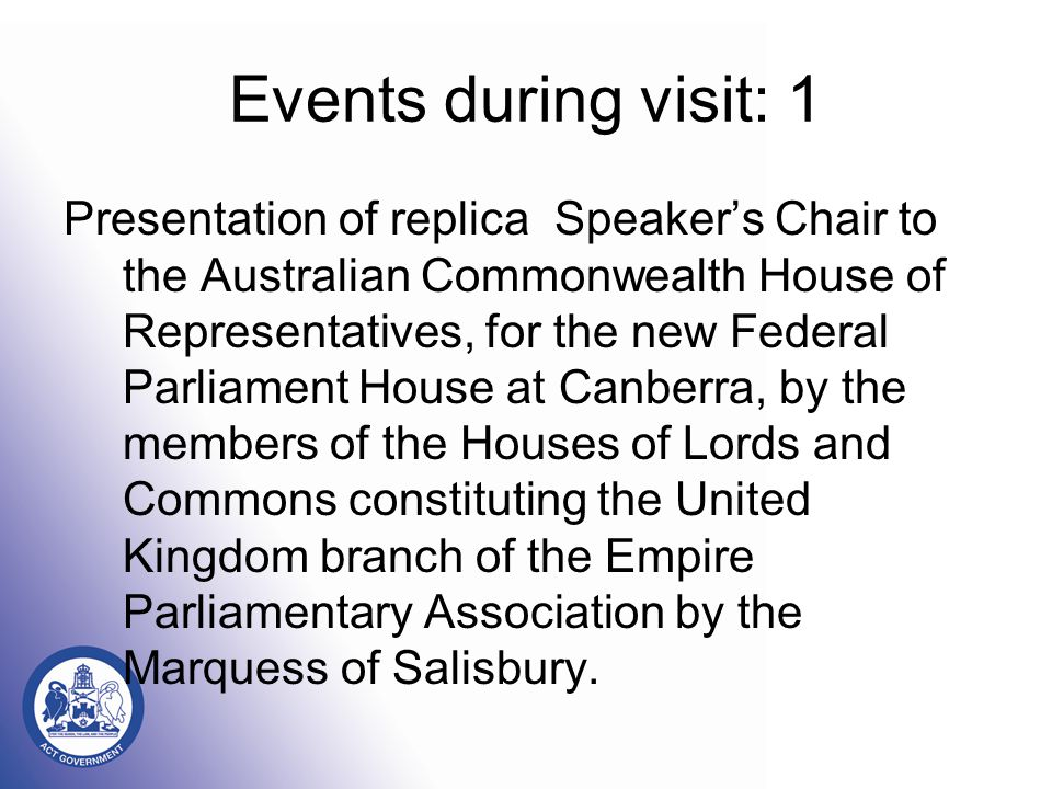 Events during visit: 1 Presentation of replica Speaker's Chair to the Australian Commonwealth House of Representatives, for the new Federal Parliament House at Canberra, by the members of the Houses of Lords and Commons constituting the United Kingdom branch of the Empire Parliamentary Association by the Marquess of Salisbury.