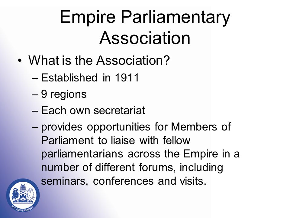 Empire Parliamentary Association What is the Association? –Established in 1911 –9 regions –Each own secretariat –provides opportunities for Members of