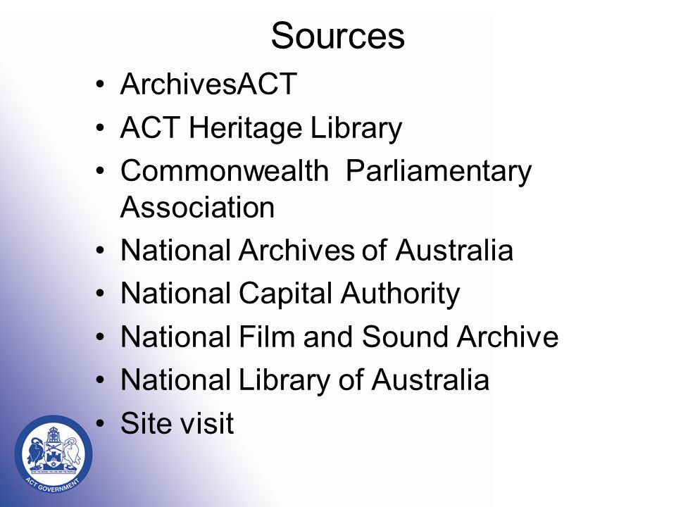Sources ArchivesACT ACT Heritage Library Commonwealth Parliamentary Association National Archives of Australia National Capital Authority National Film and Sound Archive National Library of Australia Site visit
