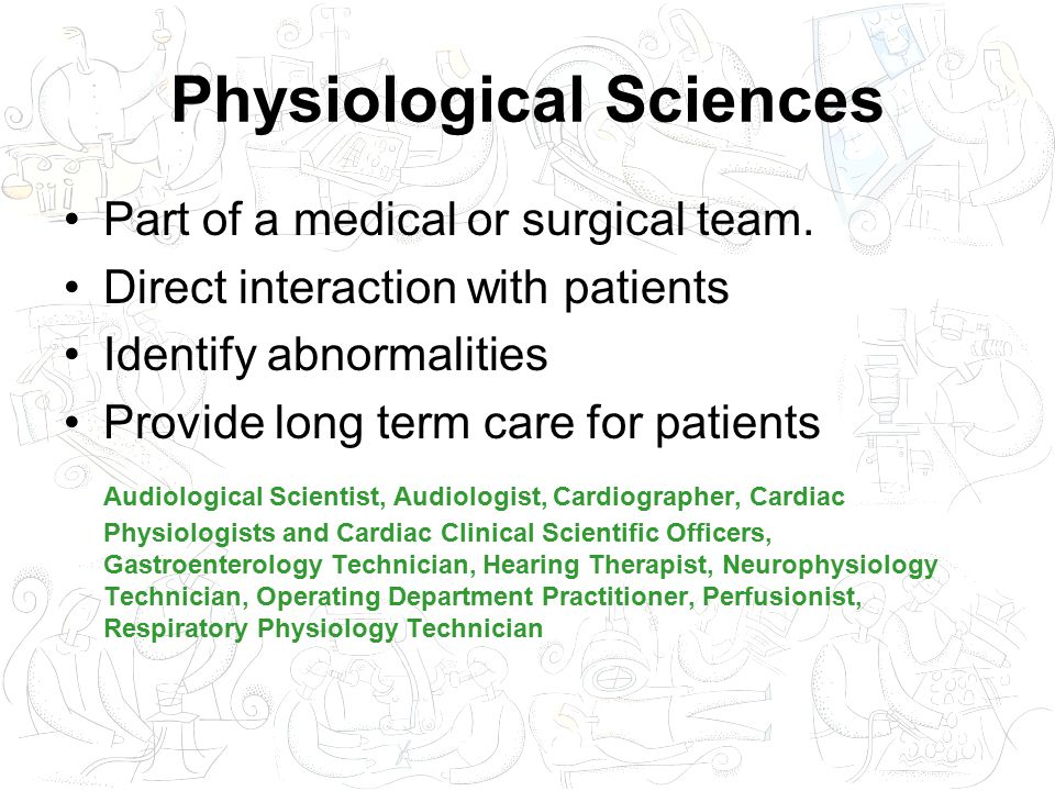 Physiological Sciences Part of a medical or surgical team.
