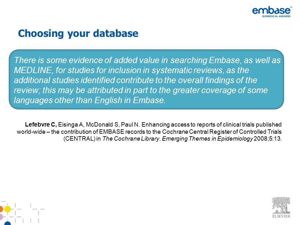 Choosing your database There is some evidence of added value in searching Embase, as well as MEDLINE, for studies for inclusion in systematic reviews,