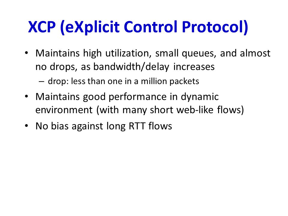 XCP (eXplicit Control Protocol) Maintains high utilization, small queues, and almost no drops, as bandwidth/delay increases – drop: less than one in a million packets Maintains good performance in dynamic environment (with many short web-like flows) No bias against long RTT flows