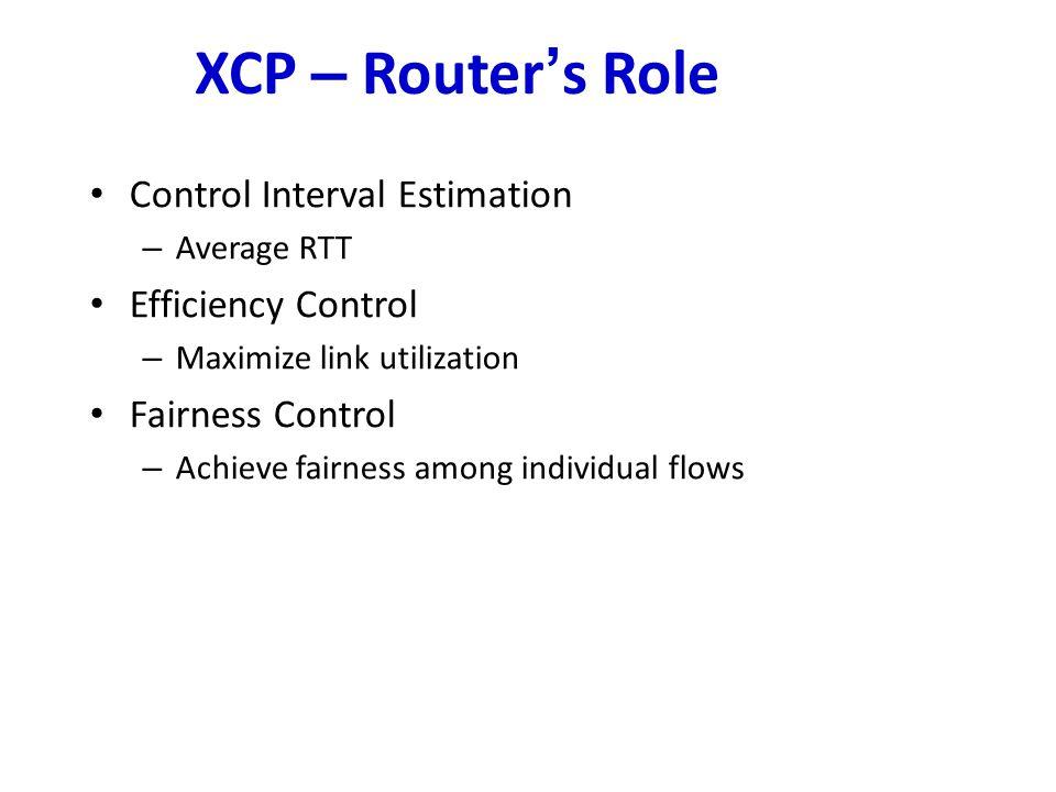 XCP – Router ' s Role Control Interval Estimation – Average RTT Efficiency Control – Maximize link utilization Fairness Control – Achieve fairness among individual flows