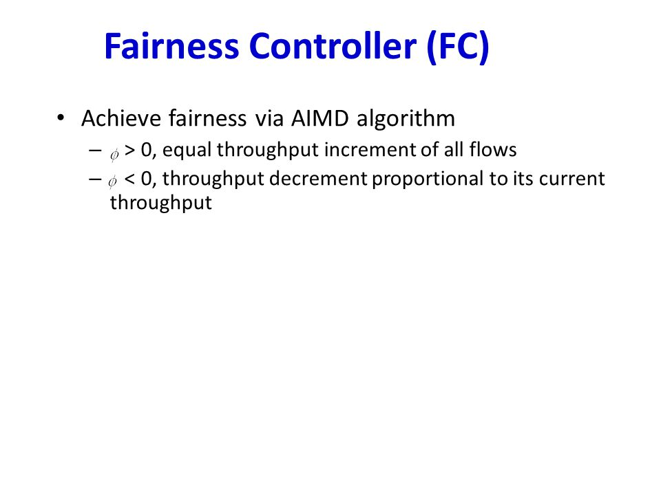 Fairness Controller (FC) Achieve fairness via AIMD algorithm – > 0, equal throughput increment of all flows – < 0, throughput decrement proportional to its current throughput