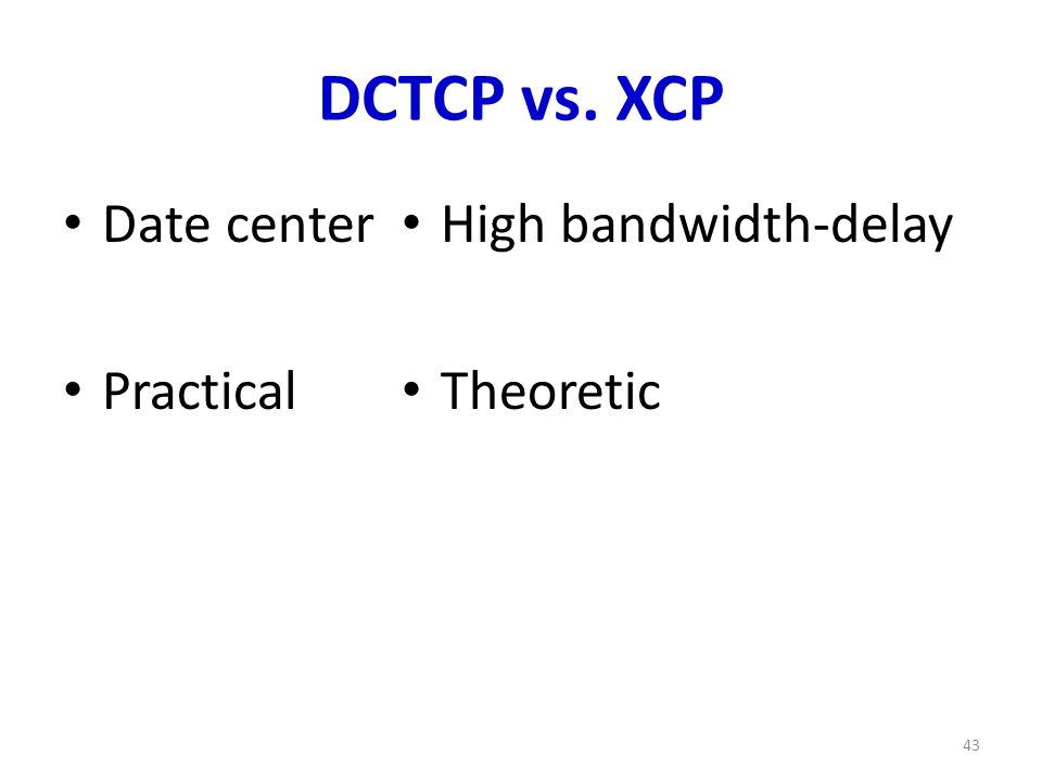 DCTCP vs. XCP Date center Practical High bandwidth-delay Theoretic 43