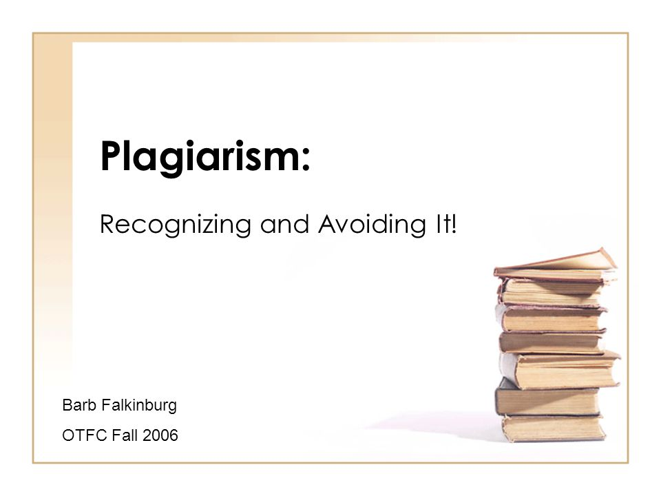 Plagiarism: Recognizing and Avoiding It! Barb Falkinburg OTFC Fall 2006