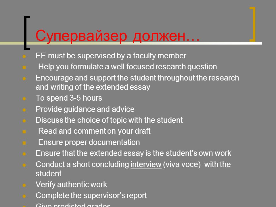 Супервайзер должен… EE must be supervised by a faculty member Help you formulate a well focused research question Encourage and support the student throughout the research and writing of the extended essay To spend 3-5 hours Provide guidance and advice Discuss the choice of topic with the student Read and comment on your draft Ensure proper documentation Ensure that the extended essay is the student's own work Conduct a short concluding interview (viva voce) with the student Verify authentic work Complete the supervisor's report Give predicted grades