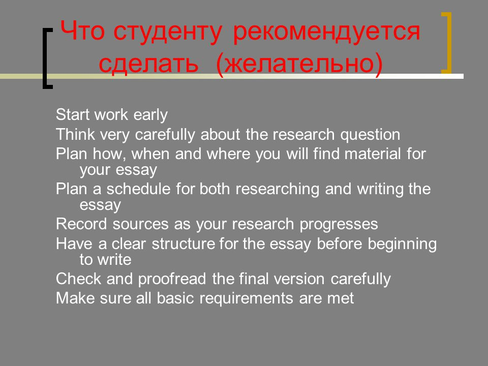 Что студенту рекомендуется сделать (желательно) Start work early Think very carefully about the research question Plan how, when and where you will find material for your essay Plan a schedule for both researching and writing the essay Record sources as your research progresses Have a clear structure for the essay before beginning to write Check and proofread the final version carefully Make sure all basic requirements are met