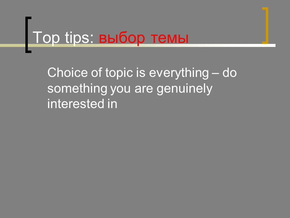 Top tips: выбор темы Сhoice of topic is everything – do something you are genuinely interested in