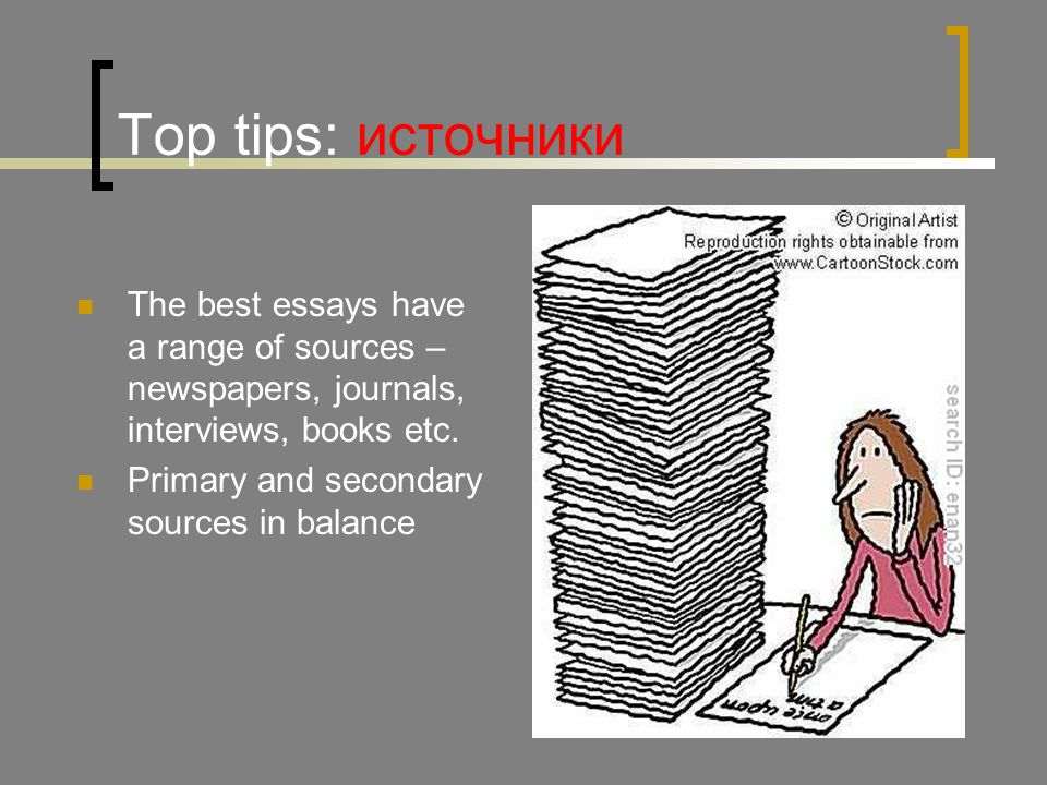 Top tips: источники The best essays have a range of sources – newspapers, journals, interviews, books etc.