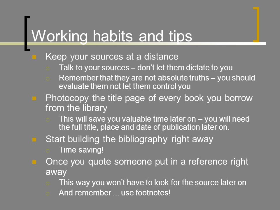 Working habits and tips Keep your sources at a distance  Talk to your sources – don't let them dictate to you  Remember that they are not absolute truths – you should evaluate them not let them control you Photocopy the title page of every book you borrow from the library  This will save you valuable time later on – you will need the full title, place and date of publication later on.