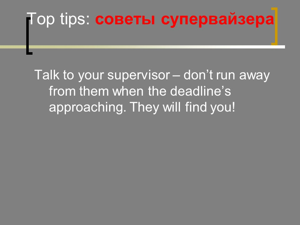 Top tips: советы супервайзера Talk to your supervisor – don't run away from them when the deadline's approaching.