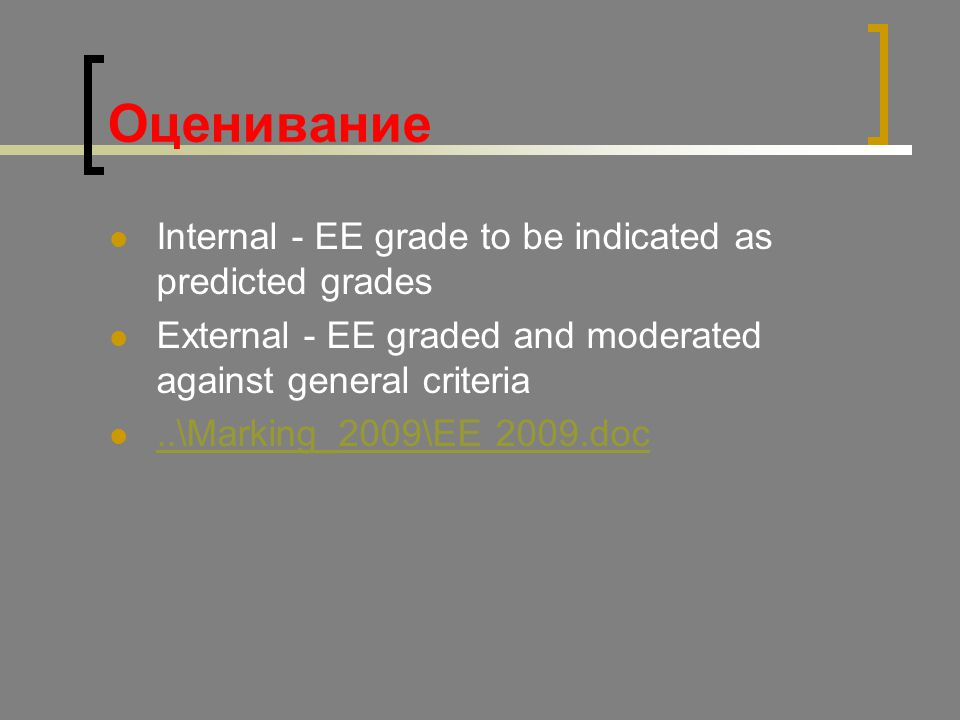 Оценивание Internal - EE grade to be indicated as predicted grades External - EE graded and moderated against general criteria..\Marking_2009\EE 2009.doc