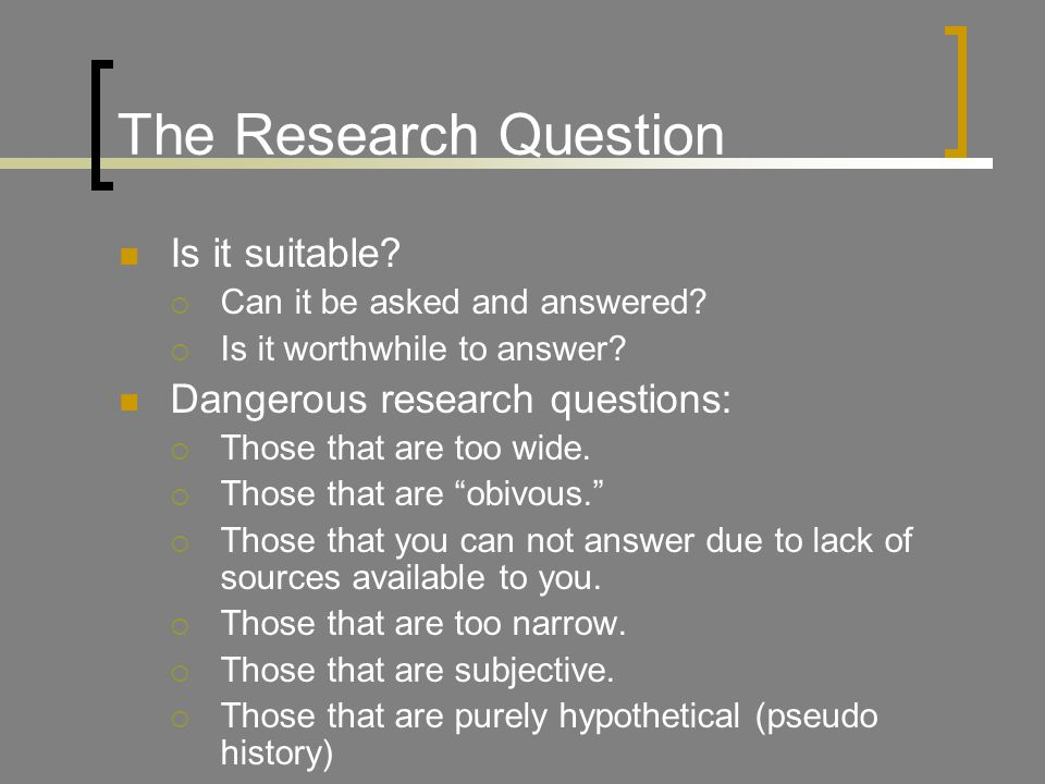 The Research Question Is it suitable. Can it be asked and answered.