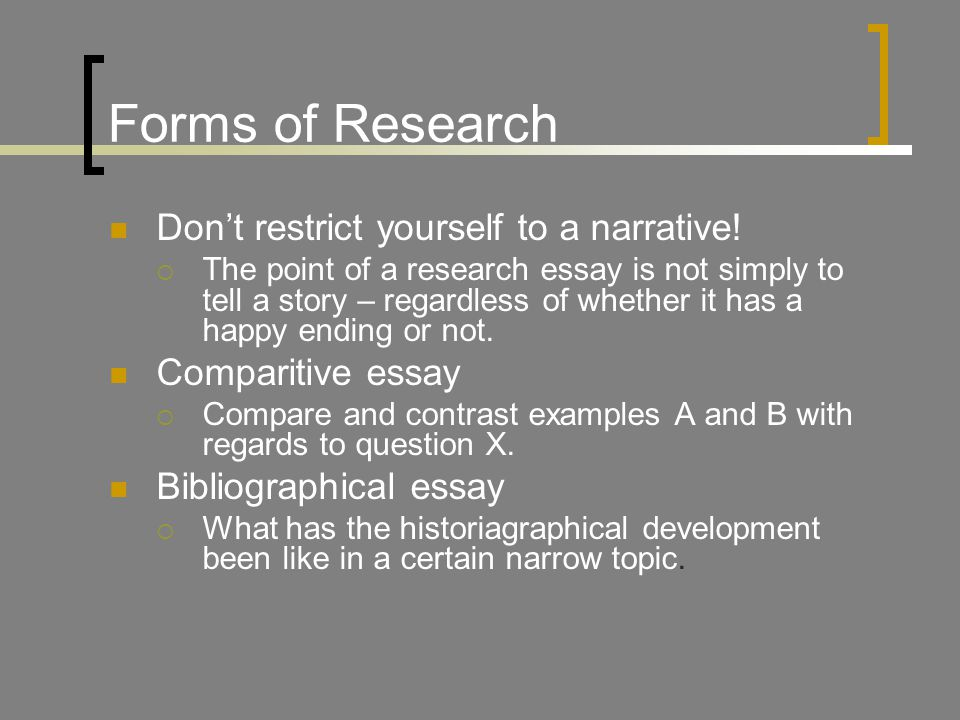 Forms of Research Don't restrict yourself to a narrative.