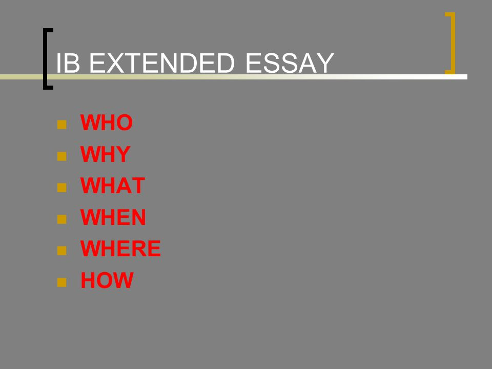 IB EXTENDED ESSAY WHO WHY WHAT WHEN WHERE HOW