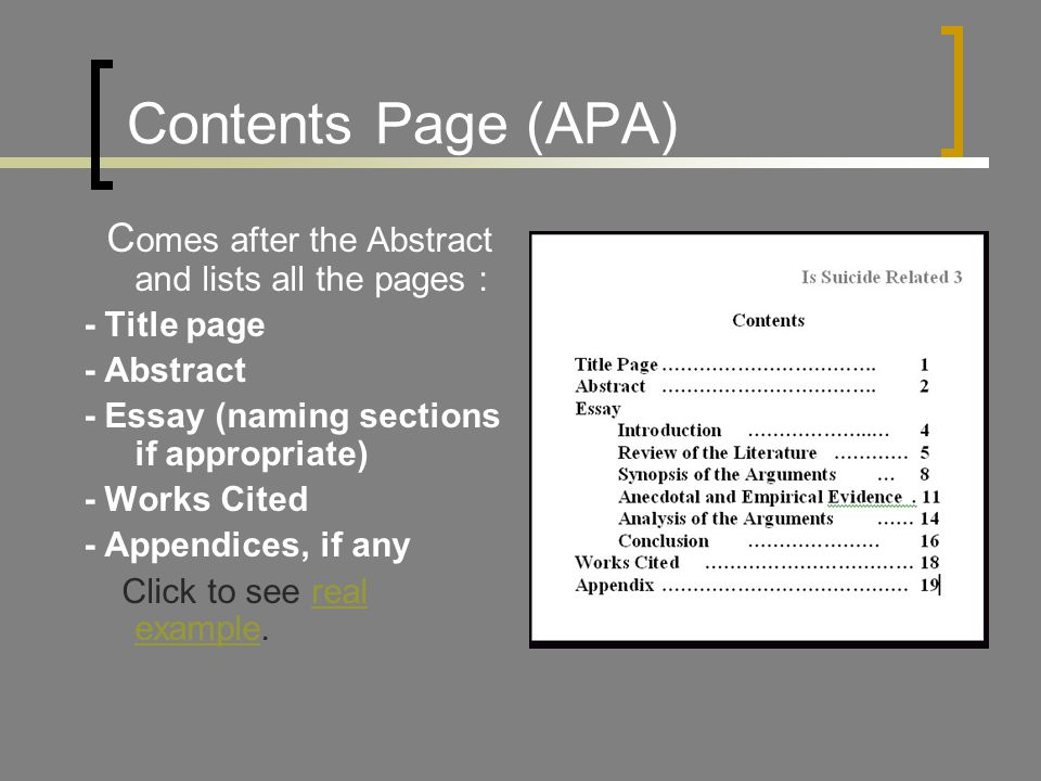 Contents Page (APA) C omes after the Abstract and lists all the pages : - Title page - Abstract - Essay (naming sections if appropriate) - Works Cited - Appendices, if any Click to see real example.real example