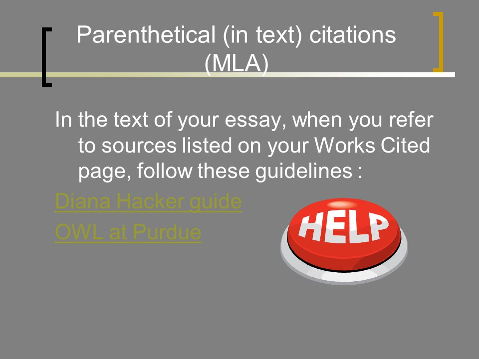 Parenthetical (in text) citations (MLA) In the text of your essay, when you refer to sources listed on your Works Cited page, follow these guidelines : Diana Hacker guide OWL at Purdue