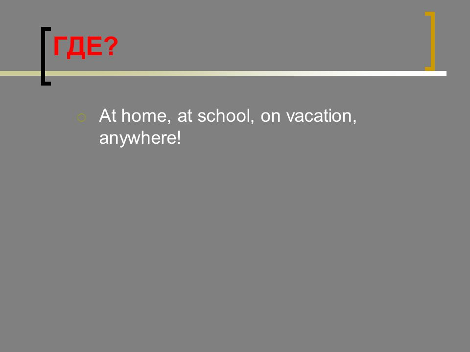 ГДЕ?  At home, at school, on vacation, anywhere!