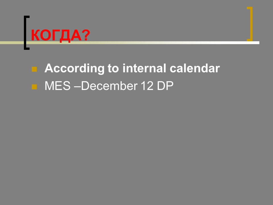 КОГДА? According to internal calendar MES –December 12 DP