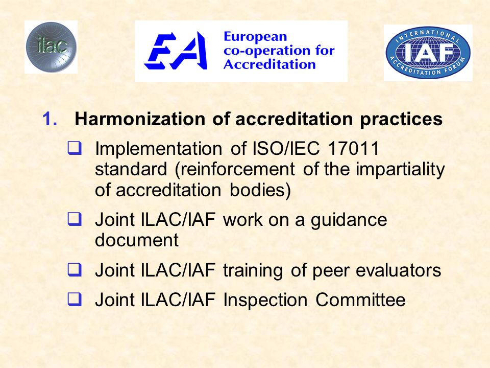1.Harmonization of accreditation practices  Implementation of ISO/IEC 17011 standard (reinforcement of the impartiality of accreditation bodies)  Joint ILAC/IAF work on a guidance document  Joint ILAC/IAF training of peer evaluators  Joint ILAC/IAF Inspection Committee