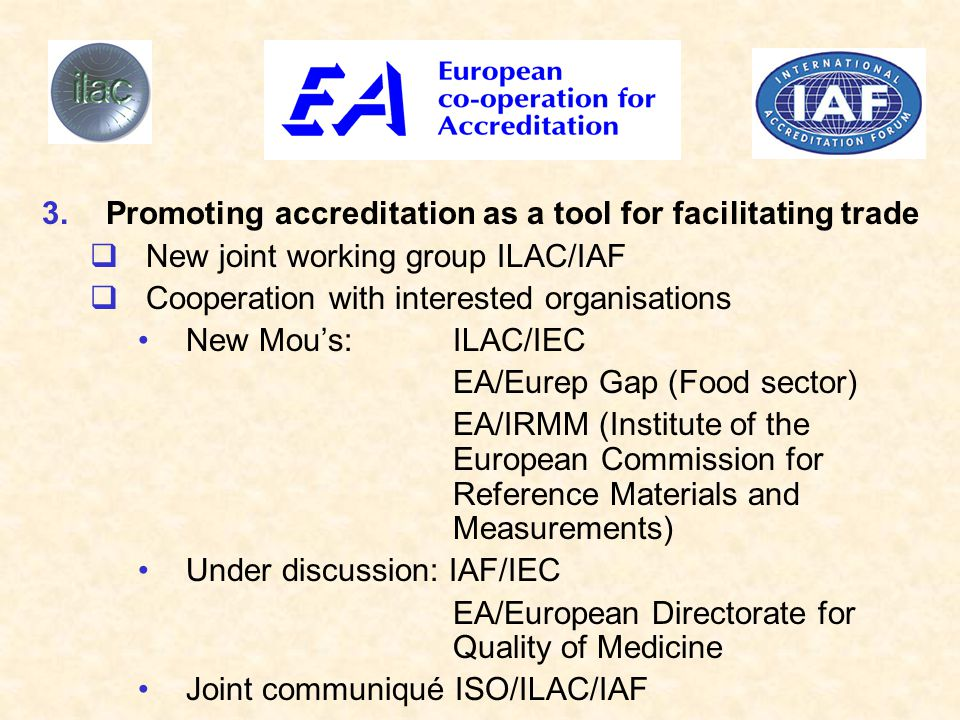 3.Promoting accreditation as a tool for facilitating trade  New joint working group ILAC/IAF  Cooperation with interested organisations New Mou's: ILAC/IEC EA/Eurep Gap (Food sector) EA/IRMM (Institute of the European Commission for Reference Materials and Measurements) Under discussion: IAF/IEC EA/European Directorate for Quality of Medicine Joint communiqué ISO/ILAC/IAF