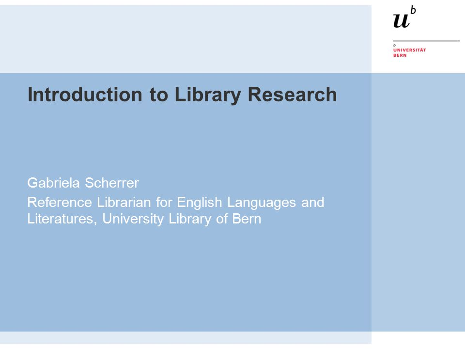 Introduction to Library Research Gabriela Scherrer Reference Librarian for English Languages and Literatures, University Library of Bern