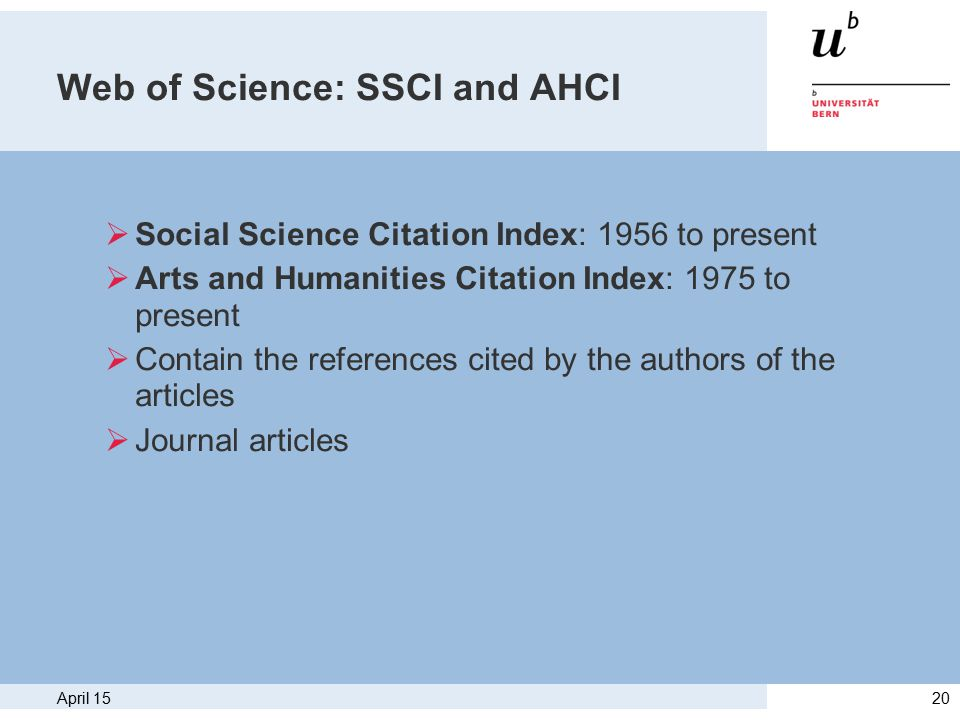 April 1520 Web of Science: SSCI and AHCI  Social Science Citation Index: 1956 to present  Arts and Humanities Citation Index: 1975 to present  Contain the references cited by the authors of the articles  Journal articles
