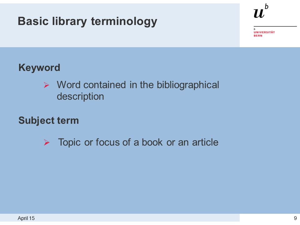 April 159 Basic library terminology Keyword Subject term  Word contained in the bibliographical description  Topic or focus of a book or an article