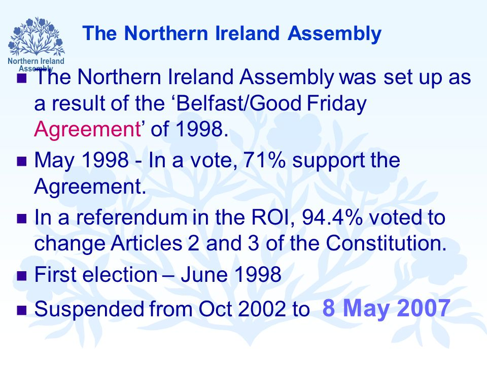 The Northern Ireland Assembly The Northern Ireland Assembly was set up as a result of the 'Belfast/Good Friday Agreement' of 1998.