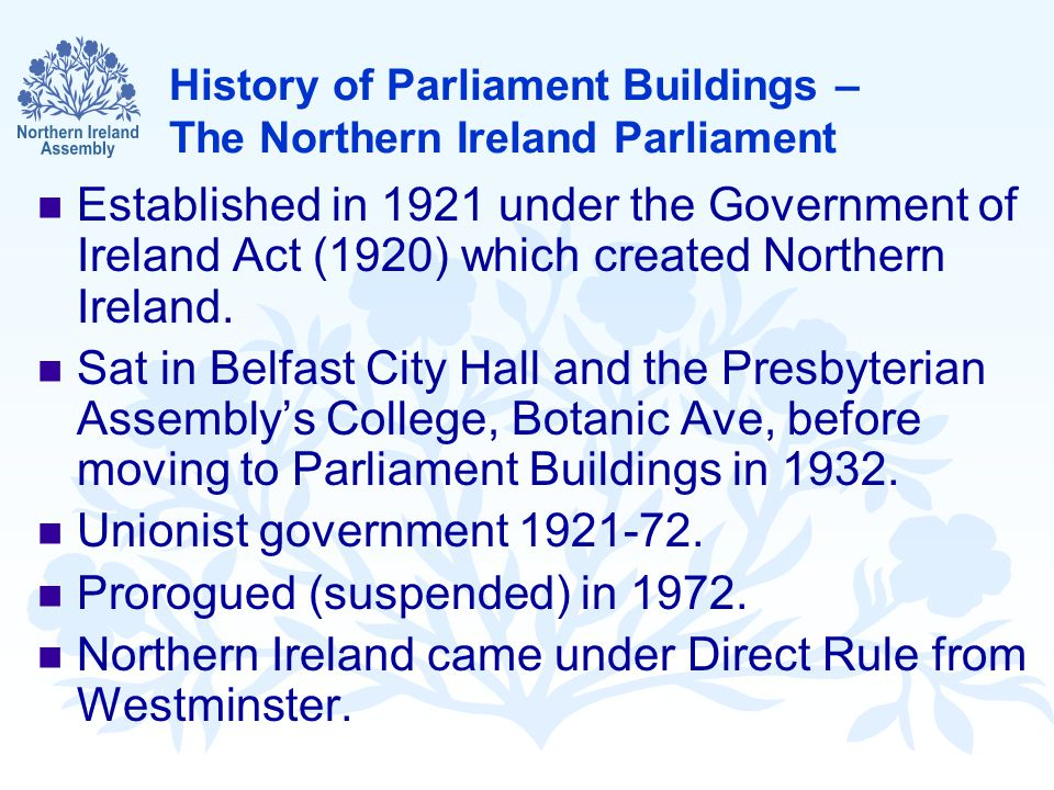 History of Parliament Buildings – The Northern Ireland Parliament Established in 1921 under the Government of Ireland Act (1920) which created Northern Ireland.