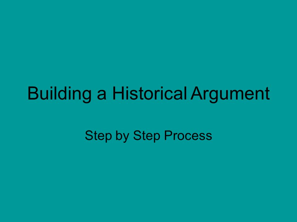 Building a Historical Argument Step by Step Process