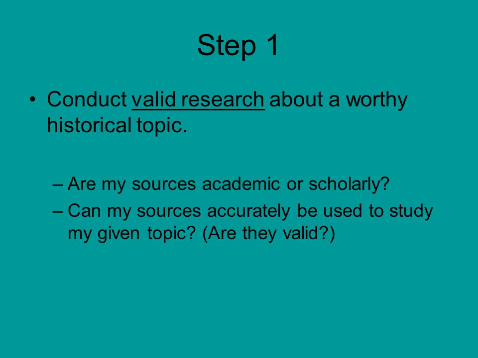 Step 1 Conduct valid research about a worthy historical topic. –Are my sources academic or scholarly? –Can my sources accurately be used to study my g