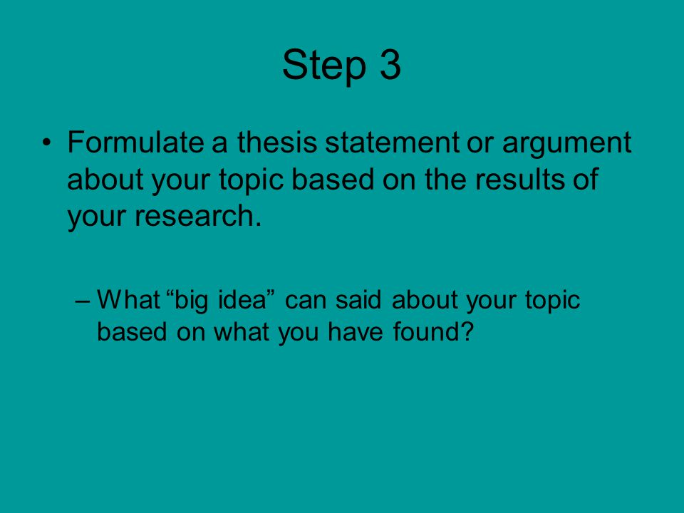 "Step 3 Formulate a thesis statement or argument about your topic based on the results of your research. –What ""big idea"" can said about your topic bas"