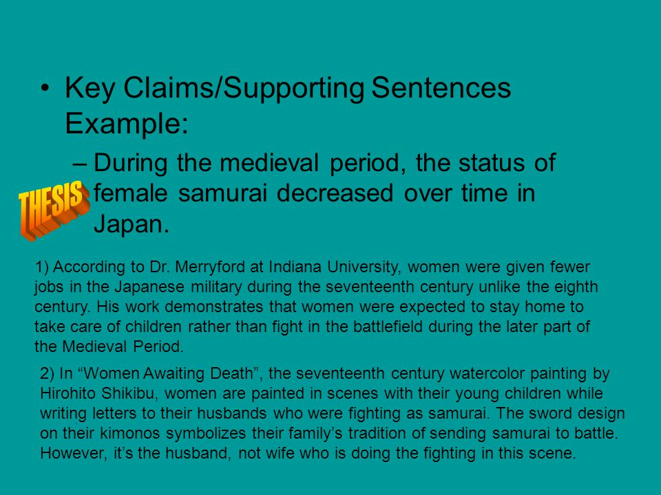 Key Claims/Supporting Sentences Example: –During the medieval period, the status of female samurai decreased over time in Japan. 1) According to Dr. M