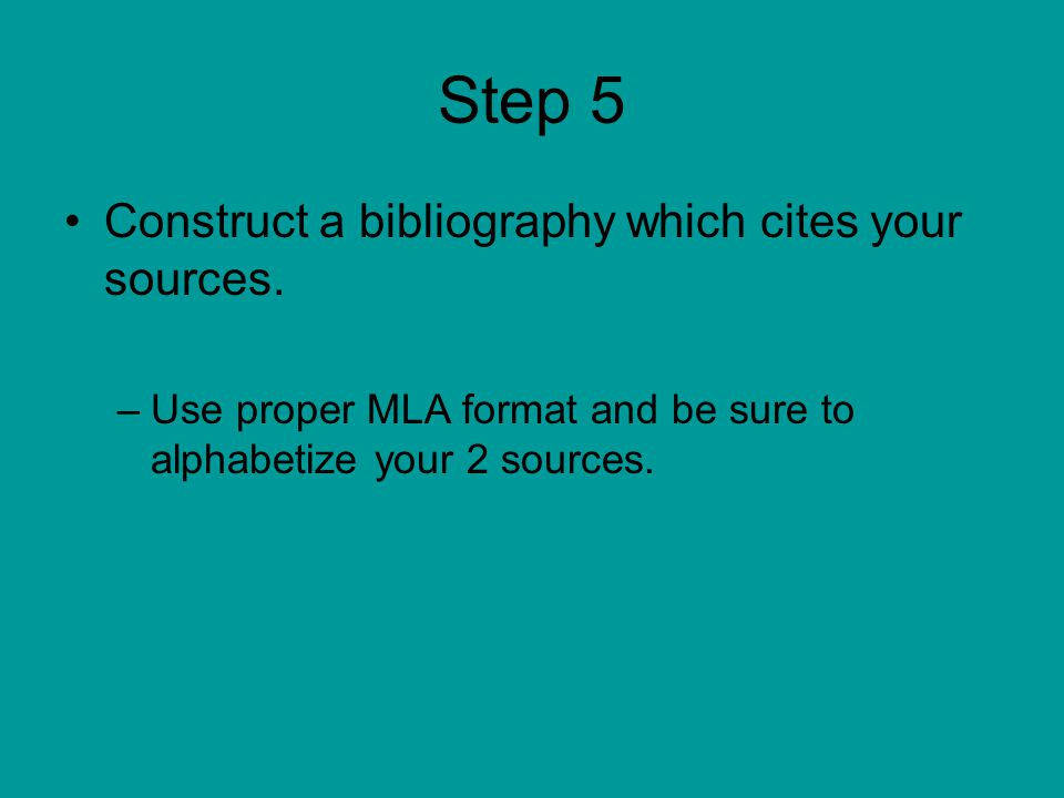 Step 5 Construct a bibliography which cites your sources. –Use proper MLA format and be sure to alphabetize your 2 sources.