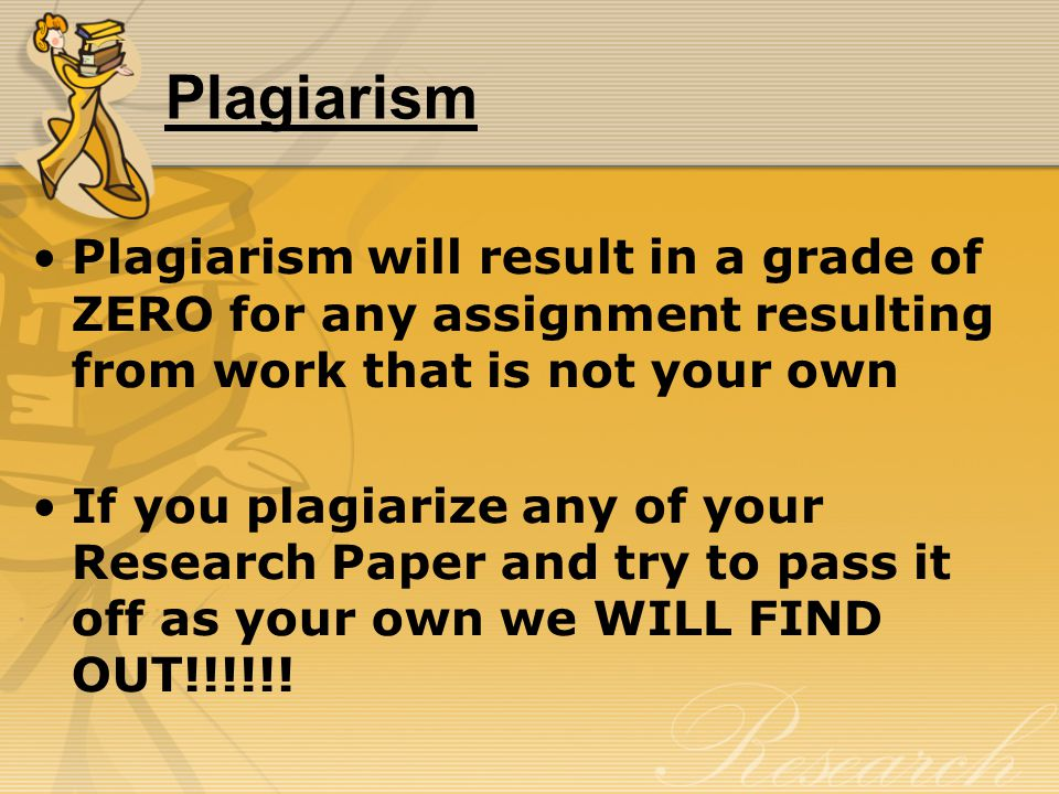 Plagiarism Plagiarism will result in a grade of ZERO for any assignment resulting from work that is not your own If you plagiarize any of your Research Paper and try to pass it off as your own we WILL FIND OUT!!!!!!