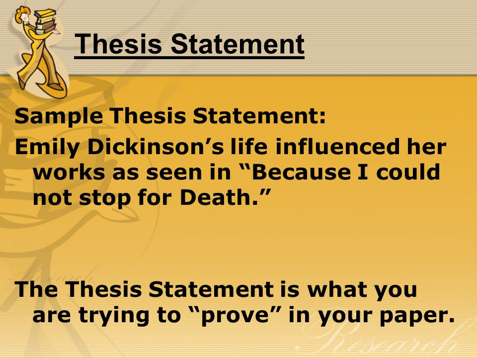 Thesis Statement Sample Thesis Statement: Emily Dickinson's life influenced her works as seen in Because I could not stop for Death. The Thesis Statement is what you are trying to prove in your paper.