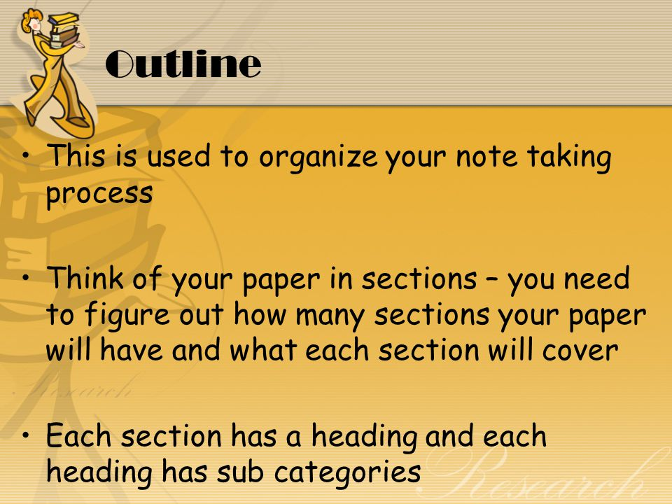 Outline This is used to organize your note taking process Think of your paper in sections – you need to figure out how many sections your paper will have and what each section will cover Each section has a heading and each heading has sub categories