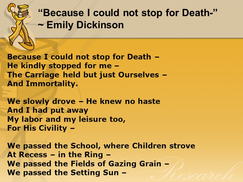 Because I could not stop for Death- ~ Emily Dickinson Because I could not stop for Death – He kindly stopped for me – The Carriage held but just Ourselves – And Immortality.