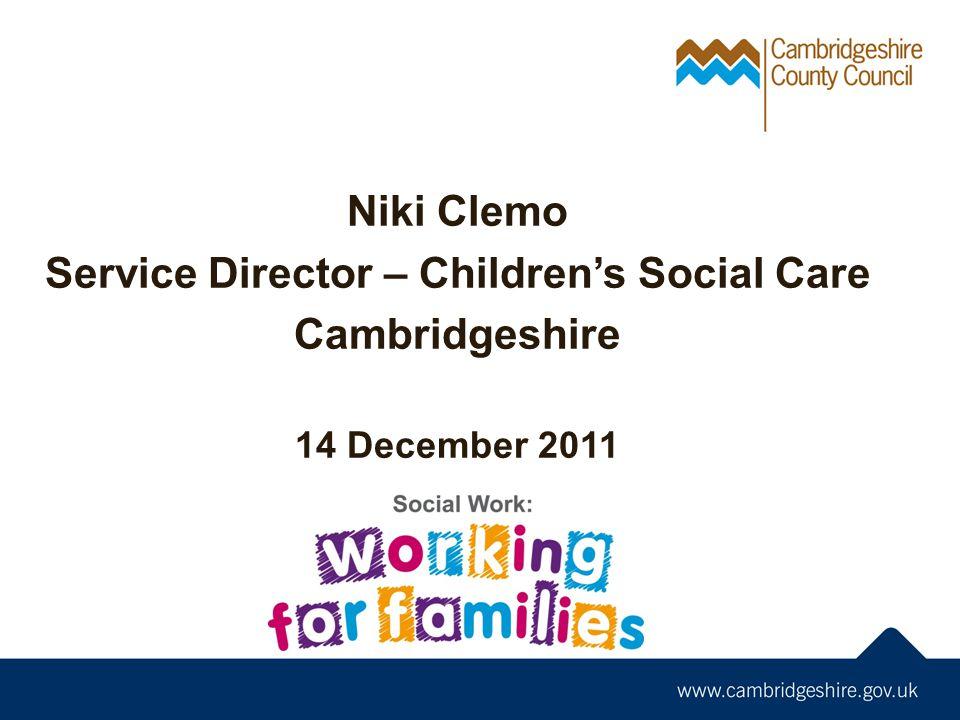 Niki Clemo Service Director – Children's Social Care Cambridgeshire 14 December 2011