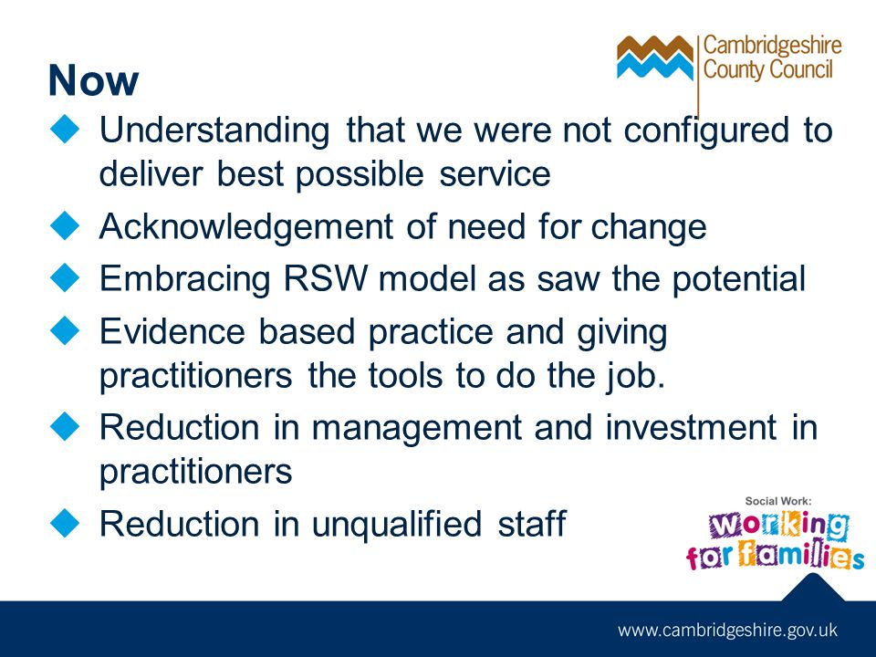Now  Understanding that we were not configured to deliver best possible service  Acknowledgement of need for change  Embracing RSW model as saw the potential  Evidence based practice and giving practitioners the tools to do the job.