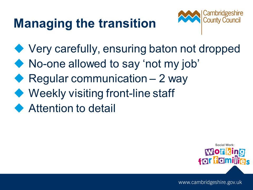 Managing the transition  Very carefully, ensuring baton not dropped  No-one allowed to say 'not my job'  Regular communication – 2 way  Weekly visiting front-line staff  Attention to detail