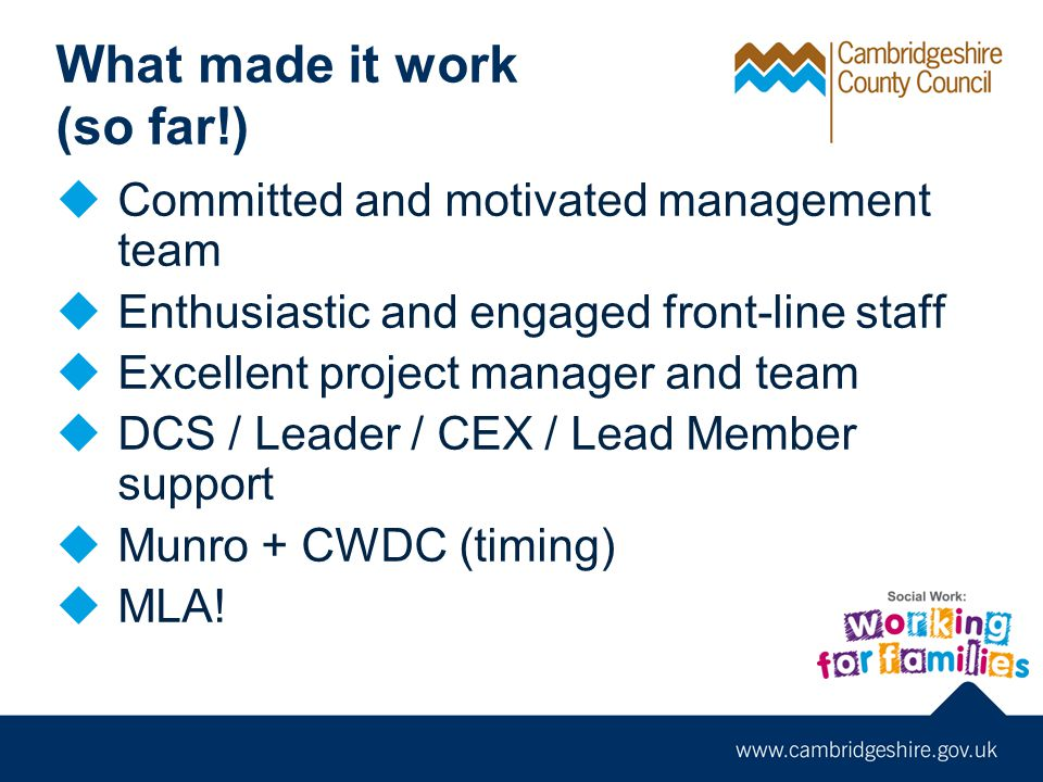 What made it work (so far!)  Committed and motivated management team  Enthusiastic and engaged front-line staff  Excellent project manager and team  DCS / Leader / CEX / Lead Member support  Munro + CWDC (timing)  MLA!