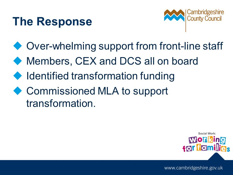 The Response  Over-whelming support from front-line staff  Members, CEX and DCS all on board  Identified transformation funding  Commissioned MLA to support transformation.