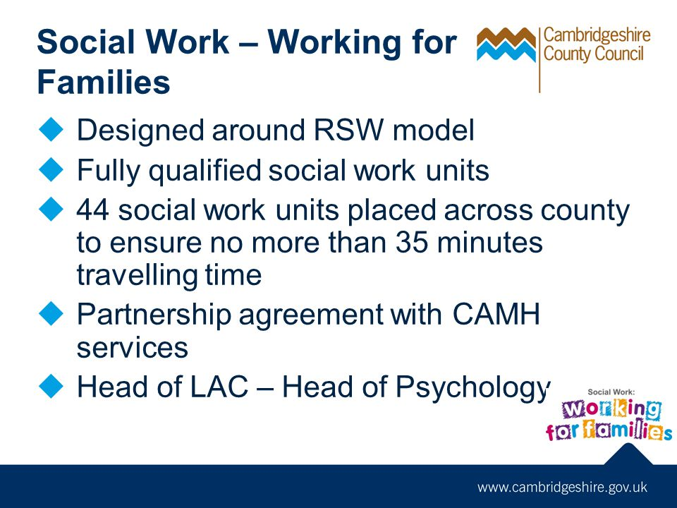 Social Work – Working for Families  Designed around RSW model  Fully qualified social work units  44 social work units placed across county to ensure no more than 35 minutes travelling time  Partnership agreement with CAMH services  Head of LAC – Head of Psychology