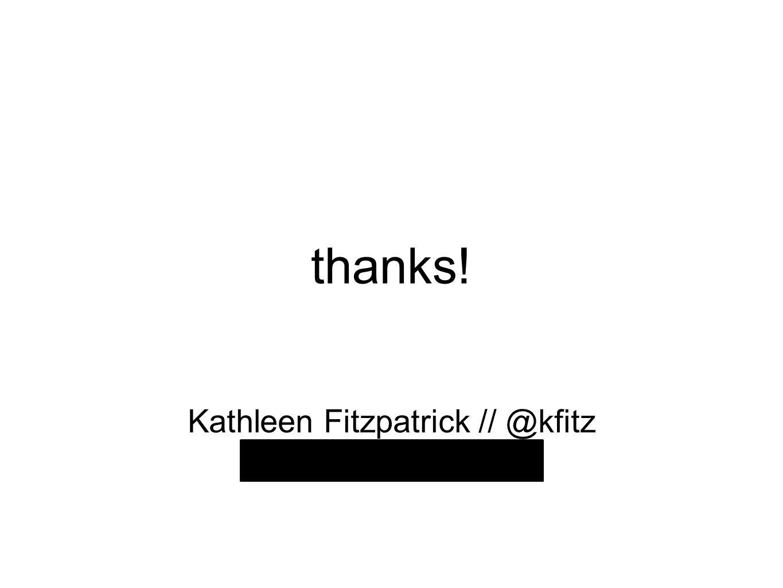 thanks! Kathleen Fitzpatrick // @kfitz kfitzpatrick@mla.org