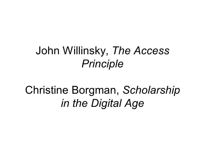 John Willinsky, The Access Principle Christine Borgman, Scholarship in the Digital Age