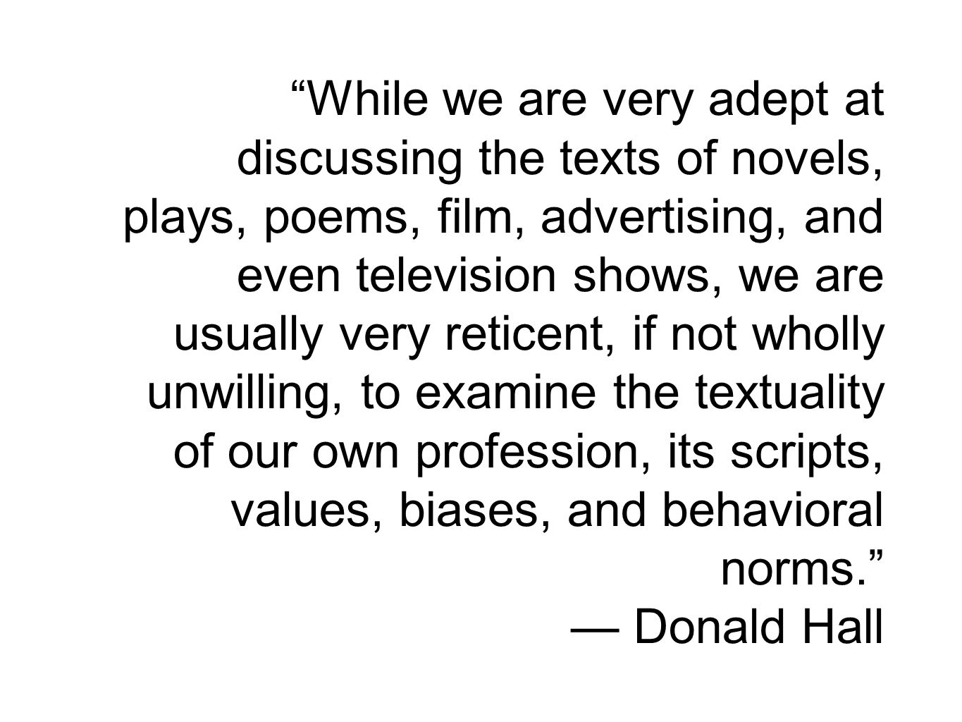 While we are very adept at discussing the texts of novels, plays, poems, film, advertising, and even television shows, we are usually very reticent, if not wholly unwilling, to examine the textuality of our own profession, its scripts, values, biases, and behavioral norms. — Donald Hall