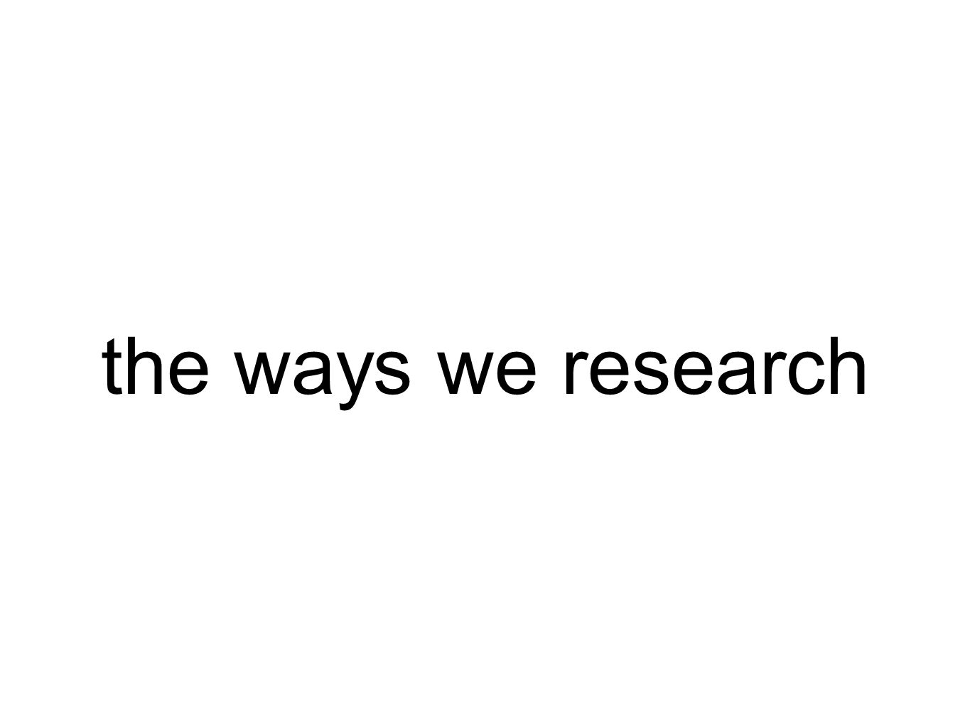 the ways we research